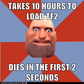 TAKES 10 HOURS TO LOAD TF2  DIES IN THE FIRST 2 SECONDS