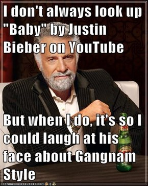 "I don't always look up ""Baby"" by Justin Bieber on YouTube  But when I do, it's so I could laugh at his face about Gangnam Style"