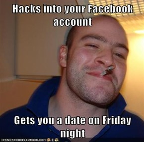 Hacks into your Facebook account  Gets you a date on Friday night