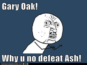 Gary Oak!  Why u no defeat Ash!