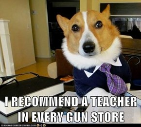I RECOMMEND A TEACHER IN EVERY GUN STORE