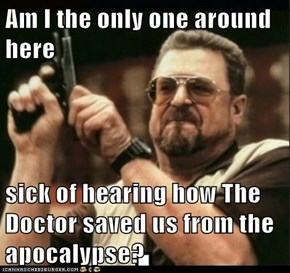 Am I the only one around here  sick of hearing how The Doctor saved us from the apocalypse?