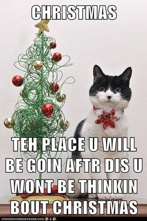 CHRISTMAS  TEH PLACE U WILL BE GOIN AFTR DIS U WONT BE THINKIN BOUT CHRISTMAS