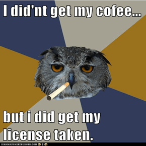 I did'nt get my cofee...  but i did get my license taken.