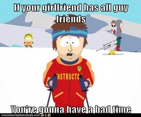If your girlfriend has all guy friends...