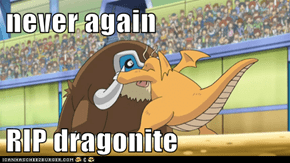 never again  RIP dragonite