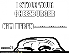 I STOLE YOUR CHEEZBURGER (I'M HERE!)--------------- ---->