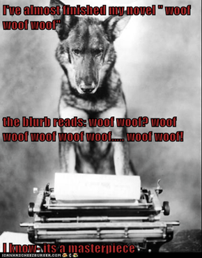 "I've almost finished my novel "" woof woof woof"" the blurb reads: woof woof? woof woof woof woof woof..... woof woof! I know- its a masterpiece"