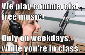 We play commercial free music!  Only on weekdays, while you're in class.