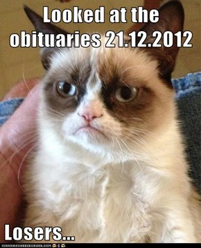 Looked at the obituaries 21.12.2012  Losers...