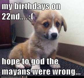 my birthdays on 22nd.... :(  hope to god the mayans were wrong...