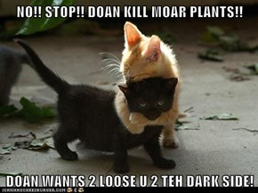 NO!! STOP!! DOAN KILL MOAR PLANTS!!  DOAN WANTS 2 LOOSE U 2 TEH DARK SIDE!