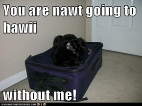 You are nawt going to hawii  without me!