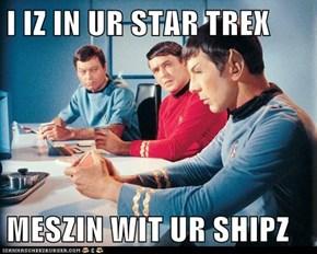I IZ IN UR STAR TREX  MESZIN WIT UR SHIPZ