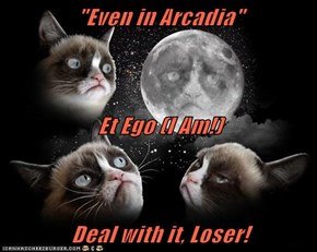 """Even in Arcadia"" Et Ego (I Am!) Deal with it, Loser!"