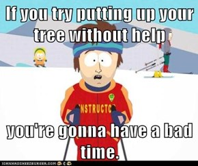 If you try putting up your tree without help  you're gonna have a bad time.