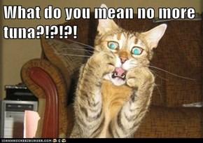What do you mean no more tuna?!?!?!