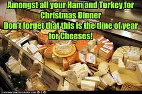 Amongst all your Ham and Turkey for Christmas Dinner  Don't forget that this is the time of year for Cheeses!