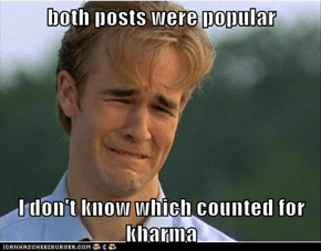 both posts were popular  I don't know which counted for kharma