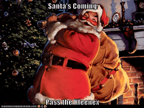 Santa's Coming  Pass the Kleenex