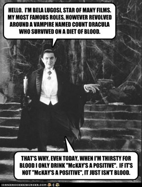 HELLO.  I'M BELA LUGOSI, STAR OF MANY FILMS.  MY MOST FAMOUS ROLES, HOWEVER REVOLVED AROUND A VAMPIRE NAMED COUNT DRACULA WHO SURVIVED ON A DIET OF BLOOD.