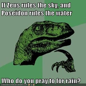 If Zeus rules the sky, and Poseidon rules the water   Who do you pray to for rain?