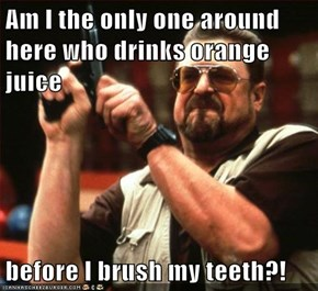 Am I the only one around here who drinks orange juice  before I brush my teeth?!