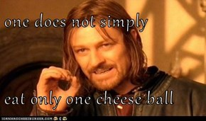 one does not simply  eat only one cheese ball