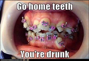 Go home teeth  You're drunk