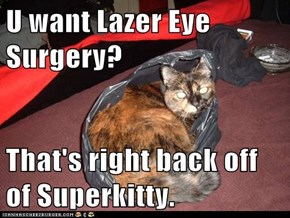 U want Lazer Eye Surgery?  That's right back off of Superkitty.