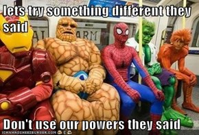 lets try something different they said  Don't use our powers they said