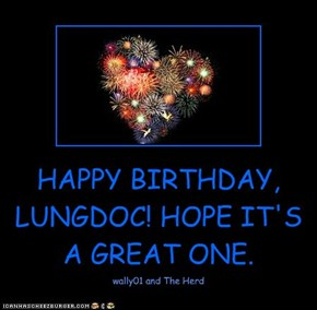 HAPPY BIRTHDAY, LUNGDOC! HOPE IT'S A GREAT ONE.