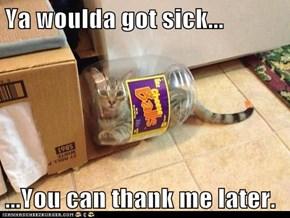 Ya woulda got sick...  ...You can thank me later.