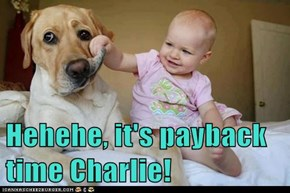 Hehehe, it's payback time Charlie!