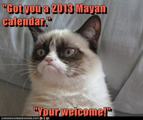 """Got you a 2013 Mayan calendar.""  ""Your welcome!"""