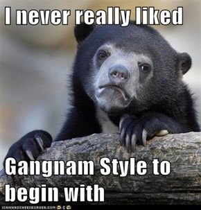 I never really liked  Gangnam Style to begin with