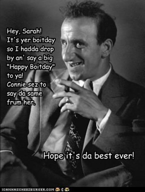 "Hey, Sarah! It's yer boitday so I hadda drop by an' say a big ""Happy Boitday"" to ya! Connie sez to  say da same  frum her."