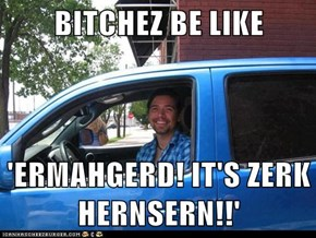 BITCHEZ BE LIKE  'ERMAHGERD! IT'S ZERK HERNSERN!!'