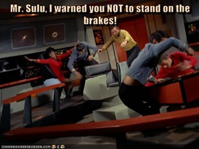 Mr. Sulu, I warned you NOT to stand on the brakes!