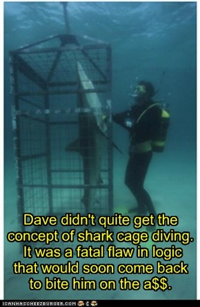 Dave didn't quite get the concept of shark cage diving.  It was a fatal flaw in logic  that would soon come back  to bite him on the a$$.