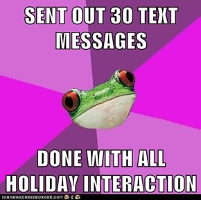 SENT OUT 30 TEXT MESSAGES  DONE WITH ALL HOLIDAY INTERACTION