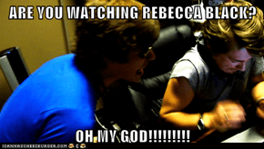 ARE YOU WATCHING REBECCA BLACK?  OH MY GOD!!!!!!!!!