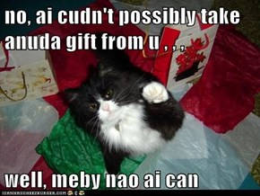 no, ai cudn't possibly take anuda gift from u , , ,  well, meby nao ai can