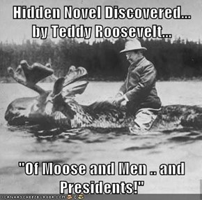 "Hidden Novel Discovered... by Teddy Roosevelt...  ""Of Moose and Men .. and Presidents!"""