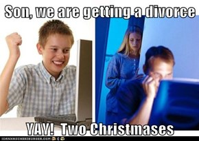 Son, we are getting a divorce  YAY!  Two Christmases