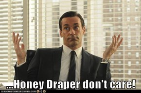 ...Honey Draper don't care!