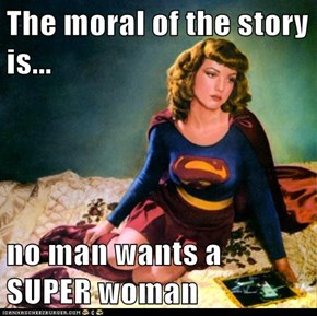 The moral of the story is...  no man wants a SUPER woman