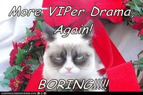 More VIPer Drama, Again!  BORING!!!!!