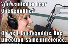 You wanted to hear OneRepublic?  Oh well, OneRepublic, One Direction, same difference.