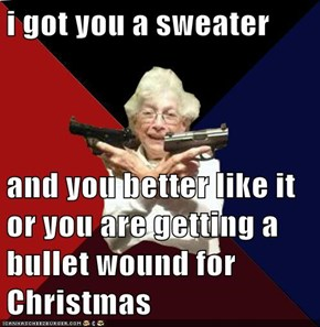 i got you a sweater  and you better like it or you are getting a bullet wound for Christmas